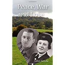 Peace, War and Love: A Tale of Growing Up, Going to War and Finding Peace in Love by John Smale (2008-11-29)