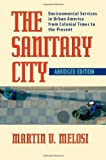The Sanitary City: Environmental Services in Urban America from Colonial Times to the Present (Pittsburgh Hist Urban Environ) Abridged edition by Melosi, Martin V. (2008) Paperback