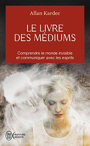 Le livre des mediums - comprendre le monde invisible et communiquer avec les esprits (J'ai lu Aventure secrète) por Allan Kardec