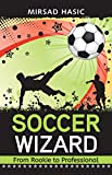 Soccer Wizard - 30 Proven Tips to Skyrocket Your Soccer Performance from Average to Superior