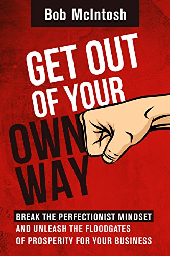Get Out Of Your Own Way!: HOW TO BREAK THE PERFECTIONIST MINDSET AND UNLEASH THE FLOODGATES OF PROSPERITY FOR YOUR BUSINESS. (English Edition)
