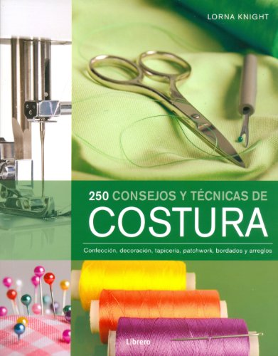 250 consejos y técnicas de costura / 200 Sewing Tips, Techniques and Trade Secrets: Confección, decoración, tapicería, patchwork, bordados y arreglos ... Patchwork, Embroidery and Alterations C por Lorna Knight
