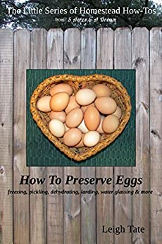 How To Preserve Eggs: Freezing, Pickling, Dehydrating, Larding, Water Glassing, & More (The Little Series of Homestead How-Tos from 5 Acres & A Dream Book 1) (English Edition) di [Tate, Leigh]