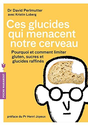 Ces glucides qui menacent notre cerveau: Pourquoi et comment limiter gluten, sucres et glucides raffinés par Dr David Perlmutter