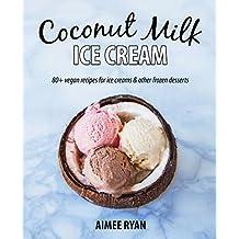 Coconut Milk Ice Cream: 80+ Vegan & Grain-free Recipes (English Edition)