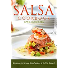 Salsa Cookbook: Delicious Homemade Salsa Recipes to Try This Season! (English Edition)