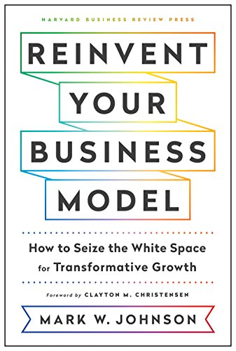 Reinvent Your Business Model: How to Seize the White Space for Transformative Growth