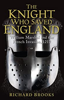 The Knight Who Saved England: William Marshal and the French Invasion, 1217 (General Military) by [Brooks, Richard]