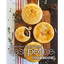 Easy Pot Pie Cookbook: 50 Delicious Pot Pie Recipes (English Edition)