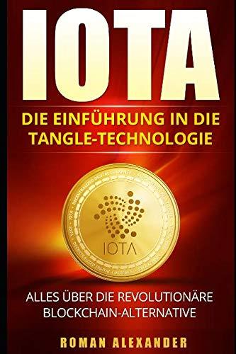 IOTA: Die Einführung in die Tangle-Technologie: Alles über die revolutionäre Blockchain-Alternative (Kryptowährungen, Band 3)