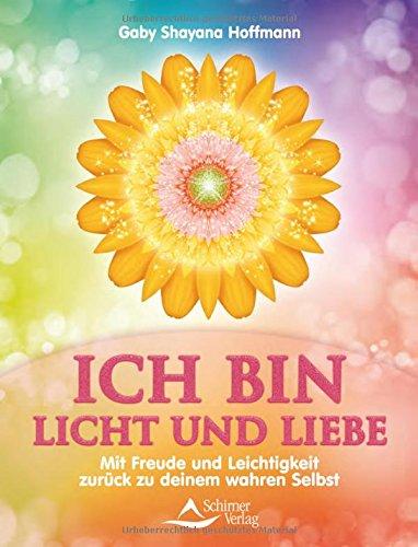 ICH BIN Licht und Liebe: Mit Freude und Leichtigkeit zurück zu deinem wahren Selbst
