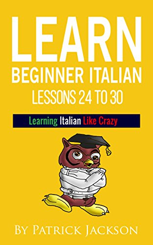 Learn Italian with Learn Beginner Italian Lessons 24 To 30: From Learning Italian Like Crazy (English Edition)