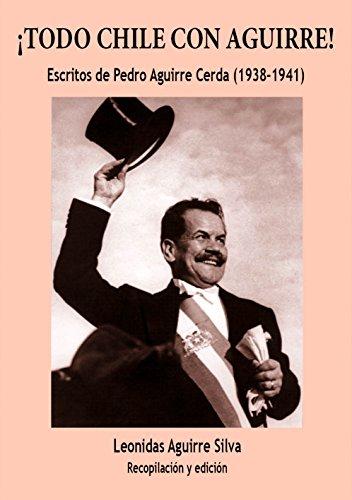 ¡Todo Chile con Aguirre!: Escritos de Pedro Aguirre Cerda (1938-1941)