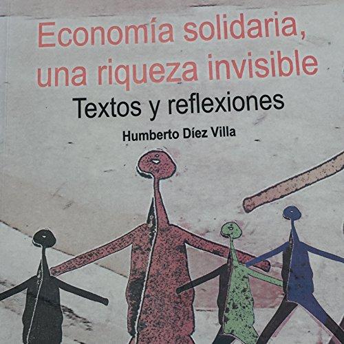 ECONOMÍA SOLIDARIA, UNA RIQUEZA INVISIBLE: Textos y reflexiones por Humberto Díez Villa