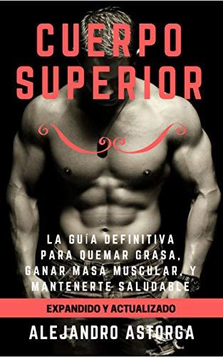 Cuerpo Superior: La guía definitiva para quemar grasa, ganar masa muscular, y mantenerte