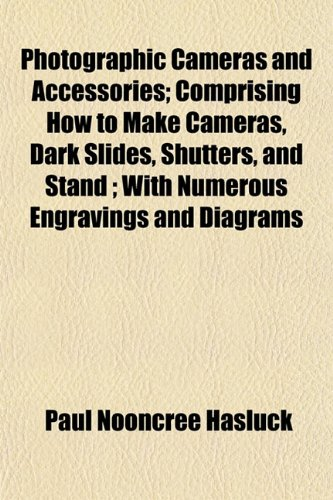 Photographic Cameras and Accessories; Comprising How to Make Cameras, Dark Slides, Shutters, and Stand; With Numerous Engravings and Diagrams