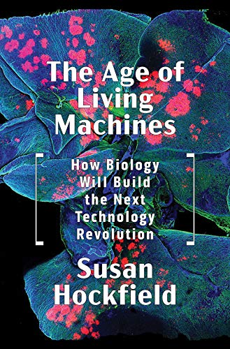 The Age of Living Machines: How Biology Will Build the Next Technology Revolution