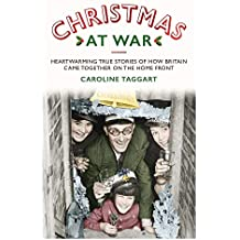 Christmas at War - True Stories of How Britain Came Together on the Home Front: True Stories of How Britain Came Together on the Home Front