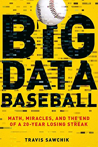 Big Data Baseball: Math, Miracles, and the End of a 20-Year Losing Streak por Travis Sawchik