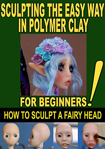 SCULPTING THE EASY WAY IN POLYMER CLAY FOR BEGINNERS 2: How to sculpt a fairy head in Polymer clay (Sculpting the easy way for beginners) (English Edition) -