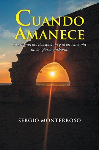 Cuando Amanece: Aventuras Del Discipulado Y El Crecimiento En La Iglesia Cristiana. por Sergio Monterroso