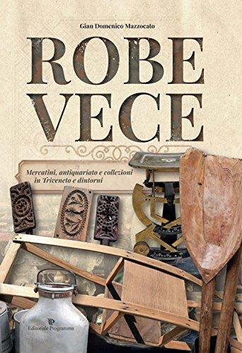 Robe vece. mercatini, antiquariato e collezioni in triveneto e dintorni. ediz. illustrata