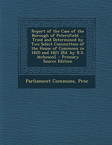 Report of the Case of the Borough of Petersfield ... Tried and Determined by Two Select Committees of the House of Commons in 1820 and 1821 [Ed. by R.S. Atcheson].