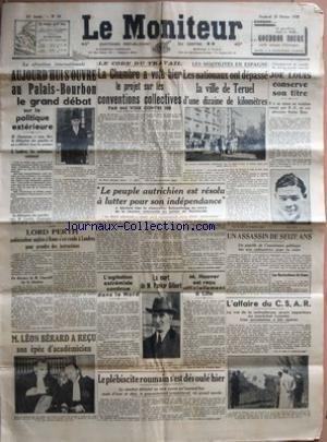 MONITEUR (LE) [No 56] du 25/02/1938 - LE GRAND DEBAT SUR LA POLITIQUE EXTERIEURE - M. CHAUTEMPS - M. MORRISSON - LORD PERTH A LONDRES - DISCOURS DE CHURCHILL - LE CODE DU TRAVAIL - EN AUTRICHE - LE CHANCELIER SCHUSCHNIGG - EN ESPAGNE - LES NATIONAUX ONT DEPASSE LA VILLE DE TERUEL - BOXE - JOE LOUIS - NATHAN MANN - L'AFFAIRE DU C.S.A.R. - LE MARECHAL LYAUTEY - M. HOOVER A LILLE - LA MORT DE PARKER GILBERT - AGITATION EXTREMISTE DANS LE NORD - LE PLEBISCITE ROUMAIN - LEON par Collectif