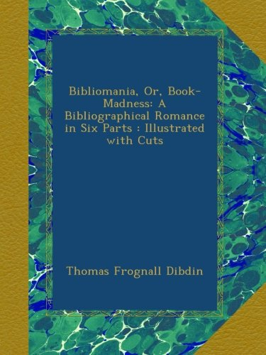 Bibliomania, Or, Book-Madness: A Bibliographical Romance in Six Parts : Illustrated with Cuts