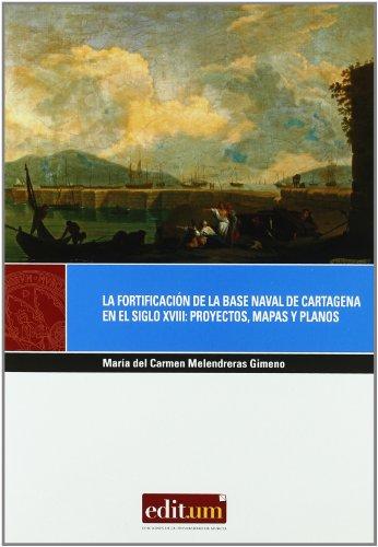 La fortificación de las base naval de Cartagena en el siglo XVIII : proyectos, mapas y planos por María del Carmen Melendreras Gimeno