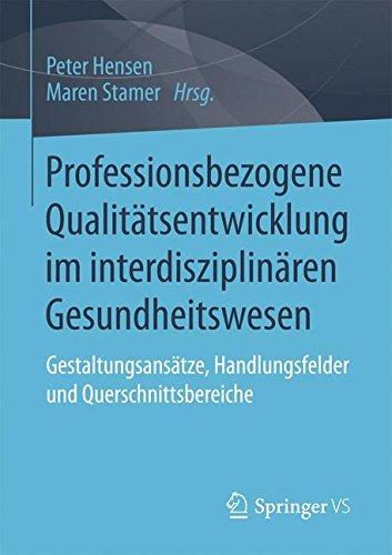 Professionsbezogene Qualitätsentwicklung im interdisziplinären Gesundheitswesen: Gestaltungsansätze, Handlungsfelder und Querschnittsbereiche