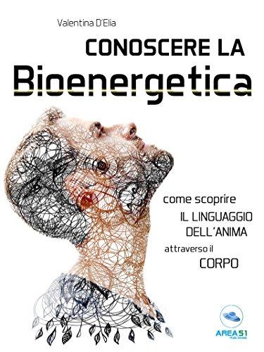 Conoscere la Bioenergetica: Come scoprire il linguaggio dell'anima attraverso il corpo