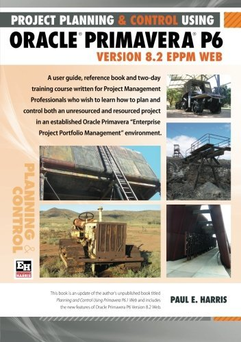Project Planning and Control Using Oracle Primavera P6 Version 8.2 EPPM Web by Mr Paul E Harris (2012-08-23)