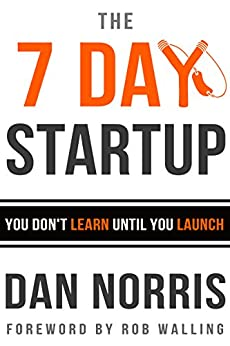 The 7 Day Startup: You Don't Learn Until You Launch by [Norris, Dan]