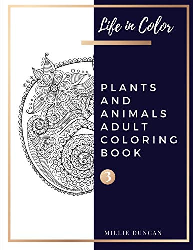 PLANTS AND ANIMALS ADULT COLORING BOOK (Book 3): Plants and Animals Coloring Book for Adults - 40+ Premium Coloring Patterns (Life in Color Series) ... and Animals Adult Coloring Book, Band 3) (Books Animal Coloring)