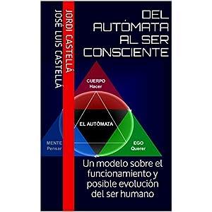 Del autómata al ser consciente: Un modelo sobre el funcionamiento y posible evolución del ser humano
