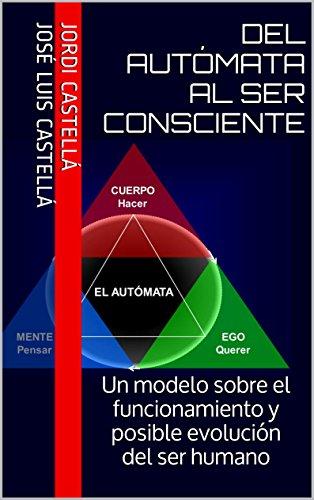 Del autómata al ser consciente: Un modelo sobre el funcionamiento y posible evolución del ser humano (Spanish Edition)