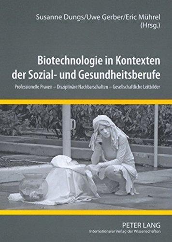 Biotechnologie in Kontexten der Sozial- und Gesundheitsberufe: Professionelle Praxen – Disziplinäre Nachbarschaften – Gesellschaftliche Leitbilder