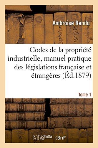 Codes de la propriété industrielle, manuel pratique des législations française et étrangères Tome 1 (Sciences Sociales) par RENDU-A