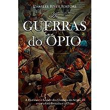 As Guerras do Ópio:A História e o Legado dos Conflitos do Século 19 entre a Grã-Bretanha e a China  (Portuguese Edition)