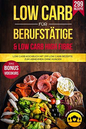 Low Carb für Berufstätige & Low Carb High Fibre: Low Carb Kochbuch mit 299 Low Carb Rezepte zum Abnehmen ohne Hunger 3in1 Bonus Videokurs
