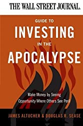 The Wall Street Journal Guide to Investing in the Apocalypse: Make Money by Seeing Opportunity Where Others See Peril (Wall Street Journal Guides) by James Altucher (2011-02-01)