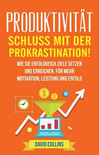 Produktivität: Schluss mit der Prokrastination!: Wie sie erfolgreich Ziele setzen und erreichen. Für mehr Motivation, Leistung und Erfolg. (Ziele setzen, ... Produktivität, Disziplin, Selbstmanagement)