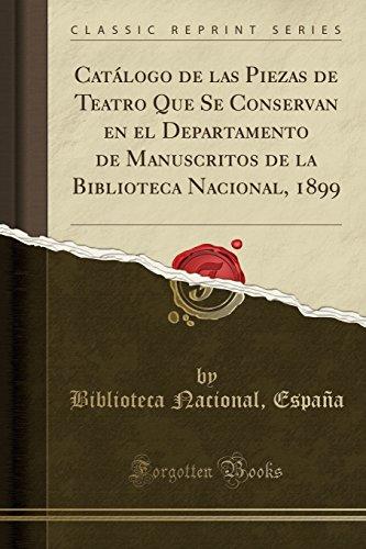 Catálogo de las Piezas de Teatro Que Se Conservan en el Departamento de Manuscritos de la Biblioteca Nacional, 1899 (Classic Reprint)