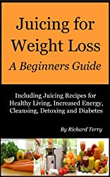 Juicing for Weight Loss - A Beginners Guide: Including Juicing Recipes for Healthy Living, Increased Energy, Cleansing, Detoxing and Diabetes (English Edition)