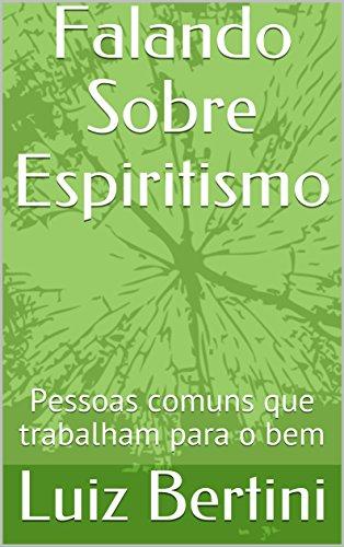Falando Sobre Espiritismo: Pessoas comuns que trabalham para o bem (Portuguese Edition) (O O Espiritismo E Que)