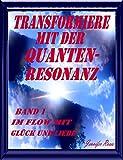 Transformiere mit der Quantenresonanz: Im Flow mit Glück und Liebe (Transformiere mit Quantenresonanz 1)