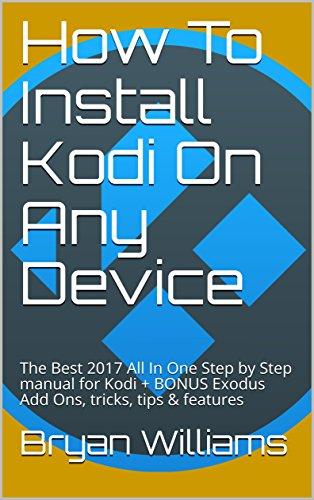 How To Install Kodi On Any Device: The Best 2017 All In One Step by Step manual for Kodi + BONUS Exodus Add Ons, tricks, tips & features (English Edition)