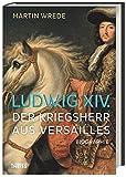 Ludwig XIV.: Der Kriegsherr aus Versailles - Martin Wrede