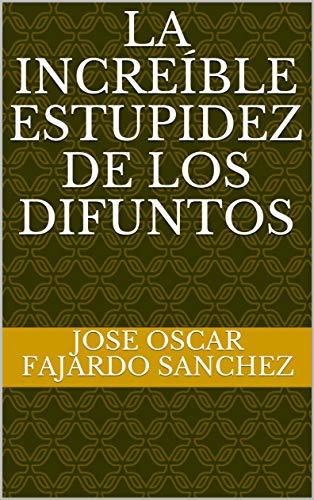 LA INCREÍBLE ESTUPIDEZ DE LOS DIFUNTOS por Jose Oscar  Fajardo Sanchez